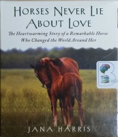 Horses Never Lie About Love - The Heartwarming Story of a Remarkable Horse Who Changed the World Around Her written by Jana Harris performed by Susanna Burney on CD (Unabridged)