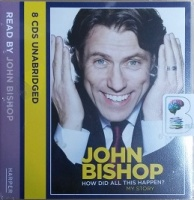 How Did All This Happen - My Story written by John Bishop performed by John Bishop on CD (Unabridged)