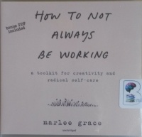 How To Not Always Be Working - A Toolkit for Creativity and Radical Self-Care written by Marlee Grace performed by Marlee Grace on CD (Unabridged)