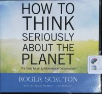 How To Think Seriously About The Planet - The Case for an Environmental Conservatism written by Roger Scruton performed by Simon Prebble on CD (Unabridged)