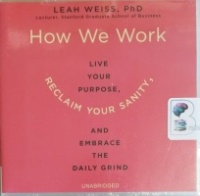 How We Work - Live Your Purpose, Reclaim Your Sanity and Embrace The Daily Grind written by Leah Weiss PhD performed by Caroline Slaughter on CD (Unabridged)