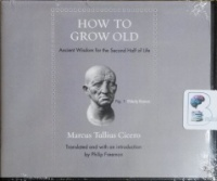 How to Grow Old - Ancient Wisdom for the Second Half of Life written by Marcus Tullius Cicero performed by Roger Clark on CD (Unabridged)