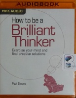 How to be a Brilliant Thinker - Exercise Your Mind and Find Creative Solutions written by Paul Sloane performed by Tom Parks on MP3 CD (Unabridged)
