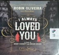I Always Loved You - A Story of Mary Cassatt and Edgar Degas written by Robin Oliveira performed by Mozhan Marno on CD (Unabridged)