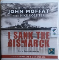 I Sank the Bismark written by John Moffat with Mike Rossiter performed by Gareth Armstrong on CD (Unabridged)