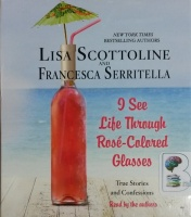 I See Life Through Rose-Colored Glasses written by Lisa Scottoline and Francesca Serritella performed by Lisa Scottoline and Francesca Serritella on CD (Unabridged)