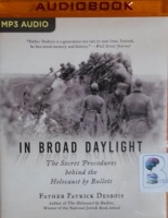 In Broad Daylight - The Secret Procedures behind the Holocaust by Bullets written by Father Patrick Desbois performed by Stefan Rudnicki on MP3 CD (Unabridged)