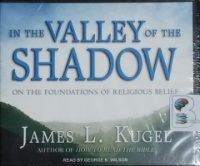 In The Valley of the Shadow - On The Foundations of Religious Belief written by James L. Kugel performed by George K. Wilson on CD (Unabridged)