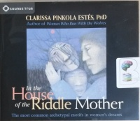 In the House of the Riddle Mother written by Clarissa Pinkola Estes Phd performed by Clarissa Pinkola Estes Phd on CD (Abridged)