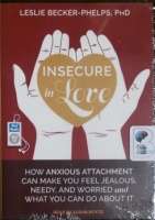 Insecure in Love - How Anxious Attachment Can Make You Feel Jealous, Needy and Worried and What You Can Do About It written by Leslie Becker-Phelps PhD performed by Susan Boyce on MP3 CD (Unabridged)