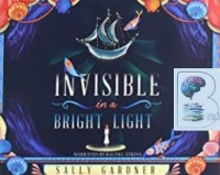 Invisible in a Bright Light written by Sally Gardner performed by Rachel Atkins on CD (Unabridged)