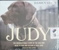 Judy - The Unforgettable Story of the Dog Who Went to War and Became a True Hero written by Damien Lewis performed by Ben Addis on CD (Unabridged)