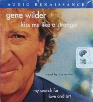 Kiss Me Like A Stranger - My Search for Love and Art written by Gene Wilder performed by Gene Wilder on CD (Unabridged)