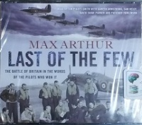 Last of the Few - The Battle of Britain in the Words of the Pilots who Won it written by Max Arthur performed by Tim Pigott-Smith, Gareth Armstrong, Sam Kelly and David Shaw-Parker and Patience Tomlinson on CD (Abridged)