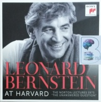 Leonard Bernstein at Harvard - The Norton Lectures - The Unanswered Question written by Leonard Bernstein performed by Leonard Bernstein on CD (Unabridged)