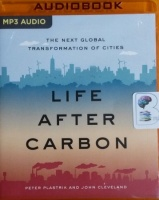 Life After Carbon - The Next Global Transformation of Cities written by Peter Plastrik and John Cleveland performed by Timothy Andres Pabon on MP3 CD (Unabridged)