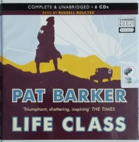 Life Class written by Pat Barker performed by Russell Boulter on CD (Unabridged)
