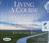 Living A Course in Miracles - An Essential Guide to the Classic Text written by Jon Mundy PhD performed by Jon Mundy PhD on CD (Unabridged)