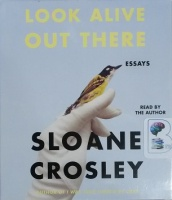 Look Alive Out There - Essays written by Sloane Crosley performed by Sloane Crosley on CD (Unabridged)