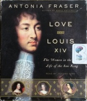 Love and Louis XIV - The Women in the Life of the Sun King written by Antonia Fraser performed by Justine Eyre on CD (Abridged)