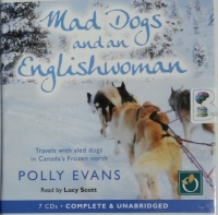 Mad Dogs and an English Woman - Travels with Sled Dogs in Canada's Frozen North written by Polly Evans performed by Lucy Scott on CD (Unabridged)