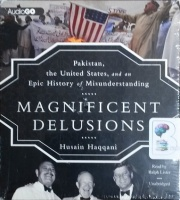 Magnificent Delusions - Pakistan, the United States, and an Epic History of Misunderstanding written by Husain Haqqani performed by Ralph Lister on CD (Unabridged)