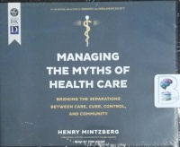 Managing The Myths of Health Care - Bridging the Separations between Care, Cure , Control and Community written by Henry Mintzberg performed by Tom Kruse on CD (Unabridged)