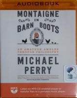 Montaigne in Barn Boots - An Amateur Ambles Through Philosophy written by Michael Perry performed by Michael Perry on MP3 CD (Unabridged)