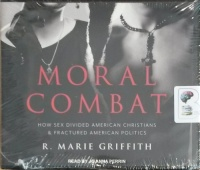 Moral Combat - How Sex Divided American Christians and Fractured American Politics written by R. Marie Griffith performed by Anna Perrin on CD (Unabridged)