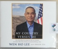 My Country Versus Me - The First-Hand Account by the Los Alamos Scientist Who Was Falsely Accused of Being a Spy written by Wen Ho Lee with Helen Zia performed by Fred Stella on CD (Unabridged)