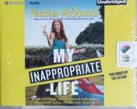 My Inappropriate Life written by Heather McDonald performed by Heather McDonald on CD (Unabridged)