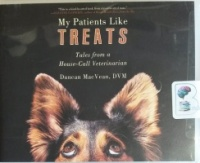 My Patients Like Treats - Tales from a House-Call Veterinarian written by Duncan MacVean DVM performed by Patrick Lawlor on CD (Unabridged)