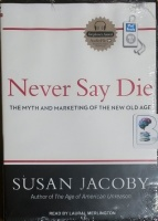 Never Say Die - The Myth and Marketing of the New Old Age written by Susan Jacoby performed by Laural Merlington on MP3 CD (Unabridged)