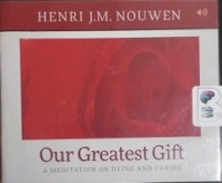 Our Greatest Gift - A Meditation on Dying and Caring written by Henri J.M. Nouwen performed by Murray Bodo, O.F.M. on CD (Unabridged)