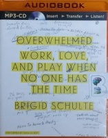 Overwhelmed - Work, Love, and Play when no one has the time written by Brigid Schulte performed by Tavia Gilbert on MP3 CD (Unabridged)