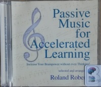 Passive Music for Accelerated Learning - Increase Your Brain Power without even Thinking written by Roland Roberts (ed) Great Classical Composers performed by Roland Roberts on CD (Abridged)