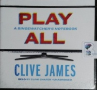 Play All - A Bingewatcher's Notebook written by Clive James performed by Clive Chafer on CD (Unabridged)