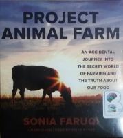 Project Animal Farm - An Accidental Journey into the Secret World of Farming and the Truth about Our Food written by Sonia Faruqi performed by Priya Ayyar on CD (Unabridged)