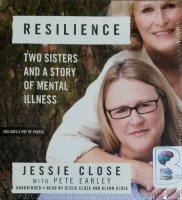 Resilience - Two Sisters and a Story of Mental Illness written by Jessie Close with Pete Earley performed by Jessie Close and Glenn Close on CD (Unabridged)