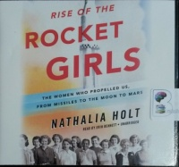 Rise of the Rocket Girls - The Women Who Propelled Us, From Missiles to The Moon to Mars written by Nathalia Holt performed by Erin Bennett on CD (Unabridged)