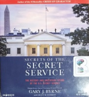 Secrets of the Secret Service - The History and Uncertain Future of the U.S. Secret Service written by Gary J. Byrne performed by Pete Larkin on CD (Unabridged)