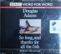 So Long, and thanks for all the fish written by Douglas Adams performed by Douglas Adams on CD (Unabridged)