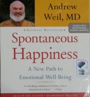 Spontaneous Happiness - A New Path to Emotional Well-Being written by Andrew Weil MD performed by Andrew Weil MD on CD (Unabridged)