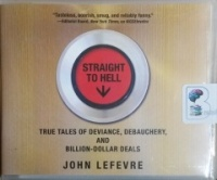 Straight to Hell - True Tales of Deviance, Debauchery and Billion-Dollar Deals written by John LeFevre performed by Scott Aiello on CD (Unabridged)