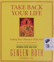 Take Back Your Life written by Geneen Roth performed by Geneen Roth on CD (Unabridged)