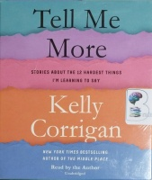 Tell Me More - Stories about the 12 Hardest Things I'm Learning to Say written by Kelly Corrigan performed by Kelly Corrigan on CD (Unabridged)