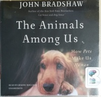 The Animals Among Us - How Pets Make Us Human written by John Bradshaw performed by Graeme Malcolm on CD (Unabridged)