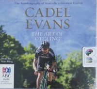 The Art of Cycling written by Cadel Evans performed by Alan King on CD (Unabridged)