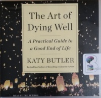The Art of Dying Well - A Practical Guide to a Good End of Life written by Katy Butler performed by Katy Butler on CD (Unabridged)