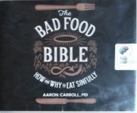 The Bad Food Bible written by Aaron Carroll MD performed by Jeff Cummings and Kate Rudd on CD (Unabridged)